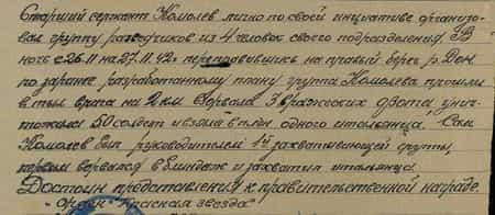 Старший сержант Комолев лично по своей инициативе организовал группу разведчиков из 4 человек своего подразделения. В ночь с 26.11. на 27.11.42 г., переправившись на правый берег реки Дон, по заранее разработанному плану группа Комолева прошла в тыл врага на 2 км, взорвала три вражеских ДЗОТа, уничтожила 50 солдат и взяла в плен одного итальянца. Сам Комолев был руководителем 1-й захватывающей группы, первым ворвался в блиндаж и захватил итальянца. Достоин представления к правительственной награде орден «Красная Звезда»