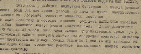 Тов. Мухчи, работает водителем бензовоза с начала формирования роты. За всё время работы не имел ни одной аварии. Боевые задания по доставке горючего выполнял досрочно. 27 июля 1944 года в составе эшелона техника-лейтенанта Василенко, выполняя приказ Военного Совета фронта, доставил 1-му КТК на расстоянии 80 км за 25 часов, на три часа раньше установленного срока 2,5 т горючего. В районе действия танков под обстрелом вражеской артиллерии производил заправку боевых машин. За 1 час 15 мин заправил 25 машин, тем самым обеспечил успешное продвижение вперёд танкового подразделения...