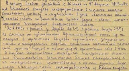 В период боевых действий с 16 июля по 9 августа 1943 года тов. Исмаилов, находясь непосредственно в частях, показал способность, отвагу и мужество в деле обеспечения полит-массовой работы по выполнению боевых задач и своим личным примером бесстрашия воодушевлял массу.  20.7.43 г. в районе д. Азарово, 24.7.43 г. в районе высоты 235,1 несмотря на губительный артиллерийский огонь противника, находясь в траншеях, выдавал партийные документы членам и кандидатам партии, принятым партийной комиссией, лучшим бойцам и командирам, проявившим себя в боях.  В июльско-августовских операциях бесперебойно обеспечивал политмассовое воспитание бойцов, находящихся на непосредственном соприкосновении с противником, путём выделения в каждую часть политработника из политотдела