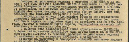 Работая на выполнении задания в сентябре 1942 года в 44-й армии в 414 с.д., получил задание вместе с водителем Гринчук вывезти боеприпасы со складов отходящих частей дивизии в 4-х км от противника; под сильным миномётным и артиллерийским огнём в течение 4-х суток снаряды были вывезены все до одного, причём, Абкаимов сам занимался погрузкой и разгрузкой.  В период, когда городу Орджоникизде грозила непосредственная опасность, Абкаимов в это время работал на протяжении 4-х суток без сна и отдыха по подброске людей на передовую для 60-й стр. бригады. Работал в условиях, когда дорога подвергалась сильному пулемётному и миномётному обстрелу.  С воздуха враг бомбардировал также дорогу. Машина Абкаимова с людьми смело мчалась вперёд. Все люди доставлялись на линию огня своевременно. Сейчас т. Абкаимов работает на выполнении заданий по снабжению войск генералов Кириченко и Селиванова. Несмотря на распутицу и бездорожье Абкаимов выполняет задание на отлично, досрочно…