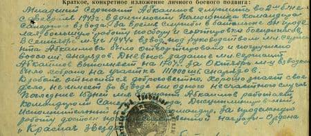 Младший сержант Абкаимов служит во 2-м б-не с февраля 1943 г. в должности помощника командира сапёрного взвода. За время службы в батальоне он проделал большую работу по сбору и сортировке боеприпасов. В сентябре м-це 1944 г. взводом под руководством мл. сержанта было отсортировано и погружено 60000 шт. снарядов. Дневное задание мл. сержант Абкаимов выполняет на 170%. За октябрь м-ц взводом было собрано на участке 111000 шт. снарядов. К работе относится добросовестно. Хорошо знает своё дело. Не имеет во взводе ни одного несчастного случая. Последние 15 дней мл. сержант Абкаимов работает командиром сапёрного взвода. Дисциплинированный, исполнительный и волевой командир. За проделанную работу достоин награждения правительственной награды – ордена «Красная Звезда»…