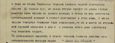 В боях за город Тарнополь товарищ Шакиров, будучи командиром орудия, 11апреля сего года во время штурма одного из домов города выкатил своё орудие на прямую наводку и огнём из него уничтожил установленный пулемёт и расчёт противника в этом доме. А когда орудие товарища Шакирова было повреждено, то он вместе со штурмовой группой ворвался в дом и в подвале этого дома уничтожил 3-х немецких солдат. За проявленную смелость и отвагу товарищ Шакиров достоин правительственной награды орден «Слава» III степени...