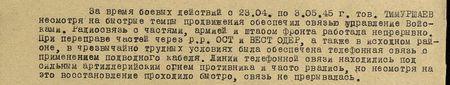 За время боевых действий с 23.04. по 3.05.45 г. тов. Тимуршаев, несмотря на быстрые темпы продвижения, обеспечил связью управление войсками. Радиосвязь с частями, армией и штабом фронта работала непрерывно. При передвижении частей через реки Ост- и Вест- Одер, а также в исходном районе, в чрезвычайно трудных условиях была обеспечена телефонная связь с применением подводного кабеля. Линии телефонной связи находились под сильным артиллерийским огнём противника и часто рвалась, но, несмотря на это, восстановление проходило быстро, связь не прерывалась...