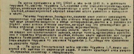 За время пребывания в 581 ОАСЭС с мая м-ца 1943 г. в должности штурмана АЭ капитан Абдуллаев Д.К. показал себя дисциплинированным, культурным, вежливым офицером, требовательным к себе и подчинённым. Своей честной, самоотверженной службой завоевал общее уважение и авторитет в части.  Работая штурманом эскадрильи, показал своё умение руководить подчинённым ему составом. Зная сам отлично штурманское дело, имея богатый опыт самолёто-вождения в любых метеоусловиях, охотно и с успехом передаёт свои знания лётному составу, который под его руководством добился отличных результатов в вопросах аэронавигации.  Особо показательна боевая работа части в Прибалтике. Несмотря на плохие метеорологические условия, частые туманы, однообразие ориентиров и нехватку штурманского состава, лётчики части выполняли все боевые задания командования, не имея ни одного случая потери ориентировки. В этом заслуга штурмана АЭ капитана Абдуллаева Д.К., плоды его кропотливого, упорного труда.  За время Отечественной войны капитан Абдуллаев Д.К. совершил 205 вылетов на оперативную связь. В полёте чувствует себя уверенно, проявляя инициативу и находчивость...