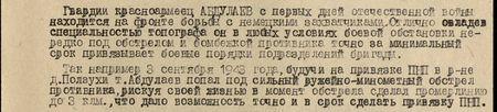 Гвардии красноармеец Абдуллаев с первых дней отечественной войны находится на фронте борьбы с немецкими захватчиками. Отлично овладев специальностью топографа, он в любых условиях боевой обстановки, нередко под обстрелом и бомбёжкой противника, точно за минимальный срок привязывает боевые порядки подразделений бригады. Так, например, 3 сентября 1943 года, будучи на привязке ПНП в р-не д. Ползухи, т. Абдуллаев попал под сильный ружейно-миномётный обстрел противника, рискуя своей жизнью, в момент обстрела сделал промерлинию до 3 км, что дало возможность точно и в срок сделать привязку ПНП...