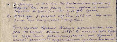 1. В 1944 г. 10 октября, Первый Прибалтийский фронт, под Шауляй был легко ранен колено-рубленное, несчастный случай при заготовке дров для кухни.  2. В 1945 г. 3 февраля под Ригой, 1258 СП, был легко ранен при наступлении (западнее Риги).  Красноармеец Булатов Касара Мустафаивич, находясь на службе В/Ч 33455-Д, показал себя образцовым среди бойцов, дисциплинированный, тов. Булатов вполне достоин к представлению правительственной награде…