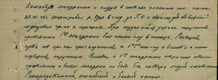 Командуя эскадроном и следуя в составе главных сил полка 29.01.45 г., форсировал р. Одер вслед за ГО и своими действиями не допустил пр-ка к переправе. При создавшейся угрозе окружения противником 1-го эскадрона был послан в помощь. Расчищая путь от пр-ка, присоединился к 1-му эскадрону и вместе с ним подвергся окружению. Вместе с 1-м эскадроном отражал атаки противника и вывел эскадрон из боя без потерь людей и материальной части. Распорядительный, спокойный и боевой офицер...
