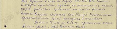 Тов. Керимов в боях за Родину показал себя смелым и храбрым офицером, одним из талантливых командиров, участник сражений на многих фронтах в прошлом. В боевых операциях был дважды тяжело ранен, продолжительное время находился в госпитале. За бои с 14.01.45 г. по 14.02.45 г. представлен к присвоению звания «Героя Советского Союза»