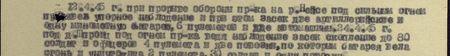 12.4.45 г. при прорыве обороны пр-ка на р. Нейсепод сильным огнём произвёл упорное наблюдение и при этом засёк две артиллерийские и одну миномётную батарею, 6 пулемётов и 2 автомашины. 24.4.45 г. под д. Шпроиц, под огнём пр-ка ведя наблюдение, засёк скопление до 80 солдат и офицеров, 4 пулемёта и две повозки, по которым батарея вела огонь и уничтожила 2 пулемёта, 30 солдат и одну повозку...