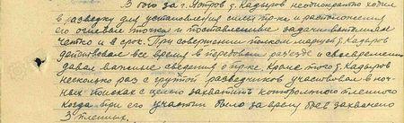 В бою за г. Ястров т. Кадыров неоднократно ходил в разведку для установления силы пр-ка и расположения его огневых точек, поставленные задания выполнял чётко и в срок. При совершении полком маршей т. Кадыров действовал всё время в передовом разъезде и своевременно давал важные сведения о противнике. Кроме того, т. Кадыров несколько раз с группой разведчиков участвовал в ночных поисках с целью захватить контрольного пленного, когда при его участии за время боёв захвачено 3 пленных...