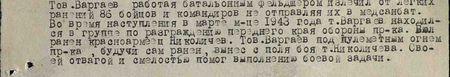 Тов. Варгаев, работая батальонным фельдшером, излечил от лёгких ранений 86 бойцов и командиров, не отправляя их в медсанбат. Во время наступления в марте 1943 года т. Варгаев находился в группе по разграждению переднего края обороны пр-ка. Был ранен красноармеец Николичев. Тов. Варгаев под пулемётным огнём пр-ка, будучи сам ранен, вынес с поля боя т. Николичева. Своей отвагой и смелостью помог выполнению боевой задачи...