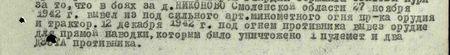 в боях за д. Никоново Смоленской области 27 ноября 1942 г. вывел из-под сильного арт-миномётного огня пр-ка орудия и трактор. 12 декабря 1942 г. под огнём противника вывез орудие для прямой наводки, которым было уничтожено: 1 пулемёт и два ДЗОТа противника...