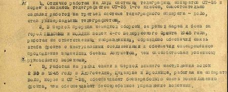 1. Отлично работая на двух системах телеграфных аппаратов СТ-35 и Морзе, и, являясь телеграфистом СТ-35 1-го класса, самостоятельно овладел работой на третьей системе телеграфного аппарата – Бодо, став универсальным телеграфистом.  2. В период прорыва немецкой обороны за рекою Нарев и боёв за город Пшасыш и Модлин войск 2-го Белорусского фронта 1945 г., работая на ответственных направлениях, образцово обеспечил связь штаба фронта с наступавшими соединениями, и обеспечил своевременное прохождение важнейших боевых документов, чем способствовал успешному руководству войсками.  3. Работая на узлах связи в период зимнего наступления войск 2-го Белорусского фронта в 1945 году в Длугоседло, Цехануве и Бродница, работая на аппаратах Бодо, Морзе и СТ-35, обеспечивает бесперебойную связь командованию фронта, чем обеспечивает бесперебойное управление войсками...