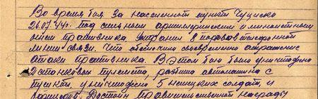 Во время боя за населённый пункт Чуциски 26.07.1944 г. под сильным артиллерийским и миномётным огнём противника устранил 8 порывов телефонной линии связи. Что обеспечило своевременное отражение атаки противника. В этом бою было уничтожено 2 станковых пулемёта, разбита автомашина с пушкой, уничтожено 5 немецких солдат и офицеров…