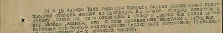 14 и 15 января 1945 года при прорыве сильно укреплённой позиционной обороны немцев на плацдарме за Вислой проявил мужество и отвагу, смело вёл своё отделение в атаку и, когда был ранен командир взвода, заменил его и стал командовать взводом и выполнил поставленную боевую задачу, лично подбил одну автомашину противника и уничтожил 4-х немецких солдат...