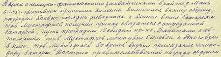 В боях с немецко-фашистскими захватчиками в районе д. Мань 6 января 1945 г. противник крупными силами вклинился в нашу оборону, разрезал боевые порядки дивизиона и вышел в тыл батареям. Товарищ Мустафаев получил приказ связаться с отрезанной батареей; путь преградили 15 солдат противника. Гранатами и автоматом тов. Мустафаев лично убил 5 человек и одного взял в плен. Тов. Мустафаев вовремя вручил приказание командиру батареи. Достоин правительственной награды орденом «Слава» 3-й степени...