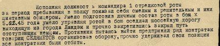 Исполняя должность командира 1-й стрелковой роты, за период пребывания          в полку показал себя смелым и решительным, инициативным офицером. Умело подготовив личный состав роты, в боях 5 февраля 1945 года, умело управляя ротой в бою, оседлал шоссейную дорогу, выходящую из города Ландэк, и, прочно закрепившись, закрыл путь отступающим немцам. Противник, пытаясь выйти, предпринял ряд контратак. Товарищ Селяметов, организовав оборону, прочно удерживал свои позиции; все контратаки были отбиты...