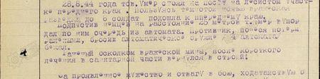 28.8.44 года тов. Умер стоял на посту на лесистом участке переднего края. Пользуясь темнотой, ночью вражеская разведка до 6 солдат подошла к переднему краю. Подпустив немцев на расстояние 25 метров, тов. Умер в упор дал по ним очередь из автомата. Противник, понеся потери ранеными, бросив автоматическое оружие (4 автомата) бежал. Раненый осколком вражеской мины, после короткого лечения в санитарной части вернулся в строй…