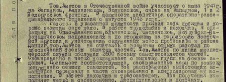 Тов. Аметов в Отечественной войне участвует с июня 1941 г. на Западном, Калининском, Волховском, снова на Западном 1 и 2 Белорусском фронтах. В должности диспетчера оперативно-разведывательного отделения с августа 1943 года. Работая в указанной должности, проявил себя любящим и хорошо знающим своё дело. В работе трудолюбив и находчив. В операциях на Спас-Деменском, Ельненском, Смоленском, Бобруйско-Барановичском направлениях и по вторжению на территорию Восточной Пруссии и уничтожению окружённых войск противника в районе Данциг тов. Аметов, не считаясь с временем отдыха, работал по обеспечению боевых вылетов частей. Тов. Аметов по линии диспетчерской службы обслужил 2600 боевых самолёто-вылетов частей. Своевременно и чётко докладывает о вылетах групп на боевые задания. Принимает соответствующие, своевременные меры по розыску вынужденно севших самолётов. Все распоряжения вышестоящих командиров передавал в части своевременно и контролировал их исполнение. В работе находчив и требователен. Все поручения выполняет чётко и своевременно. Дисциплинирован и подтянут…