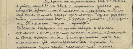 За время наступательных боёв с 7-12.08.43 г. в районе высот 233,3 и 227,7 в результате умелого руководства взводом, личной смелости и мужеству т. Мингазиев нанёс большой ущерб противнику. Под его руководством уничтожено: ДЗОТ, 2 ручных пулемёта, 3 блиндажа и до 50 немецких солдат и офицеров. Работая всё время на прямой наводке и двигаясь постоянно с наступающими цепями пехоты, т. Мингазиев со своим взводом отбил три контратаки противника, уничтожил две противотанковые пушки и проложил путь нашей наступающей пехоте...
