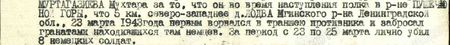 он во время наступления полка в районе Пушечной Горы, что 5 км северо-западнее д. Лодва Мгинского р-на Ленинградской обл., 23 марта 1943 года первым ворвался в траншею противника и забросал гранатами, находившихся там немцев. За период с 23 по 25 марта лично убил 8 немецких солдат...