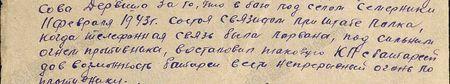 в бою под селом Семерники 11 февраля 1943 г., состоя связистом при штабе полка, когда телефонная связь была порвана, под сильным огнём противника восстановил таковую КП с батареей, дав возможность батарее вести непрерывный огонь по противнику...