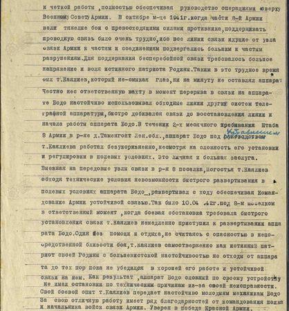 Благодаря своей энергичной работе, большому желанию отдать все свои силы на разгром фашистской своры т. Каялиев в исключительно трудных условиях развёртывал этот аппарат, добивался его безотказной и чёткой работы, полностью обеспечивая руководство операциями сверху Военному Совету армии. В октябре м-це 1941 г., когда части 8-й армии вели тяжёлые бои с превосходящими силами противника, поддерживать проводную связь было очень трудно, ибо все линии связи, идущие от узла связи армии к частям и соединениям, подвергались большим и частым разрушениям. Для поддержания бесперебойной связи требовалось большое напряжение и воля истинного патриота Родины. Таким в это трудное время был т. Каялиев, который не смыкая глаз, ни на минуту не оставлял аппарат. Честно нёс ответственную вахту в момент перерыва связи на аппарате Бодо настойчиво использовал обходные линии других систем телеграфной аппаратуры, быстро добивался связи до восстановления линии и начала работа аппарата Бодо. В течение двухмесячного пребывания штаба 8-й армии в р-не д. Таменгонт Ленинградской обл., аппарат Бодо под управлением т. Каялиева работал безукоризненно, несмотря на сложность его установки и регулировки в полевых условиях. Это личная и большая заслуга. Выезжая на передовые узлы связи в р-н 8-го посёлка, Погостья, т. Каялиев, обходя технические условия невозможности быстрого развёртывания в полевых условиях аппарата Бодо, развёртывал с ходу, обеспечивая командование армии устойчивой связью. Так было 10.04.42 г. под 8-м посёлком в ответственный момент, когда боевая обстановка требовала быстрого установления связи, т. Каялиев немедленно приступил к развёртыванию аппарата Бодо. Один, без помощи и отдыха, не считаясь с опасностью в непосредственной близости боя, т. Каялиев самоотверженно, как истинный патриот своей Родины с большевистской не отходил от аппарата до тех пор, пока не убедился в хорошей его работе и устойчивой связи на нём. Как результат, аппарат Бодо, сложный по своему устройству, не имел остано