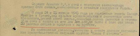 Сержант Асманов И.А. в боях с немецкими захватчиками проявил себя смелым, мужественным и отважным защитником Родины. В боях 24 и 25 января 1945 года за населённые пункты Бабице, Мочидло и Грамец под сильным артиллерийским и пулемётным огнём противника, рискуя своей жизнью, оказывал помощь раненым в течение ряда боёв, и только за эти два дня боёв он вынес с поля боя около 20 раненых бойцов и офицеров с их оружием. За проявленные смелость, мужество и отвагу достоин награждения правительственной наградой орденом «Слава 3-й степени...»