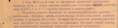 В боях 29-30 апреля 1945 г. по ликвидации окружённой группировки немецких войск в районе деревни Хальбе юго-восточнее Берлина красноармеец Ибрагимов проявил мужество и решительность. Противник, пытаясь вырваться из окружения, предпринял яростную контратаку. Вражеской миной, разорвавшейся вблизи, был ранен командир расчёта и наводчик Ибрагимов. Несмотря на полученное ранение, красноармеец Ибрагимов не покинул поле боя, продолжая выполнять боевую задачу, чем способствовал успешному отражению вражеской контратаки...