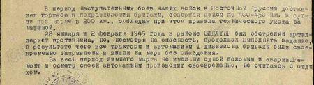В период наступательных боёв наших войск в Восточной Пруссии доставлял горючее в подразделения бригады, совершая рейсы по 400-450 км в сутки при норме в 200 км, соблюдая при этом правила технического ухода за машиной. 28 января и 2 февраля 1945 года в районе Зидлуни был обстрелян артиллерией противника, но, несмотря на опасность, продолжал выполнять задание, в результате чего все тракторы и автомашины 1-го дивизиона бригады были своевременно заправлены и вышли на марш без опоздания. За весь период зимнего марша не имел ни одной поломки и аварии. Ремонт и осмотр своей автомашины производит своевременно, не считаясь с отдыхом...