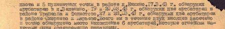три ДЗОТа и пять пулемётных точек в районе д. Енкино. 17 марта 43 г. обнаружил артбатарею в д. Зеленино, 19 и 20 марта 43 г. обнаружил две артбатареи в районе Трапезда и Фелистово, 27 и 28 марта 43 г. обнаружил две артбатареи в районе Скорнево и Марьево. Всего им в течение двух месяцев обнаружено местонахождение 6 артбатарей, которые огневыми налётами были своевременно подавлены...