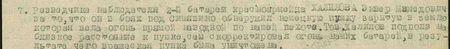 он в боях под Синявино обнаружил немецкую пушку, зарытую в землю, которая вела огонь прямой наводкой по нашей пехоте. Тов. Халилов подполз на близкое расстояние к пушке, сам скорректировал огонь наших батарей, в результате чего вражеская пушка была уничтожена...