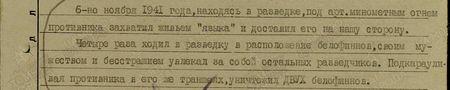 6-го ноября 1941 года, находясь в разведке, под арт.миномётным огнём противника захватил живьём «языка» и доставил его на нашу сторону. Четыре раза ходил в разведку в расположение белофиннов, своим мужеством и бесстрашием увлекал за собой остальных разведчиков. Подкарауливая противника в его траншеях, уничтожил двух белофиннов...