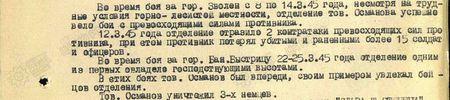 Во время боя за гор. Зволен с 8 по 14 марта 1945 года, несмотря на трудные условия горно-лесистой местности, отделение тов. Османова успешно вело бои с превосходящими силами противника. 12 марта 1945 года отделение отразило 2 контратаки превосходящих сил противника, при этом противник потерял убитыми и раненными более 15 солдат и офицеров. Во время боя за Банску Быстрицу 22-25 марта 1945 года отделение одним из первых овладело господствующими высотами. В этих боях тов Османов был впереди, своим примером увлекал бойцов отделения. Тов. Османов уничтожил 3-х немцев...