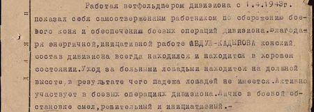 В период боёв по прорыву вражеской обороны и за город Берлин с 14.04.1945 г. по 2 мая 1945 г. тов. Абдул образцово поставил в полку ветеринарную службу. В результате чего за всю Берлинскую операцию не имеется ни одного случая падежа лошадей от заразных и незаразных заболеваний. Всё время боёв тов. Абдул был на передовой в подразделениях и принимал меры оказания первой помощи раненым лошадям – производил сортировку. Изыскивал фураж на месте, благодаря чему, при отсутствии фуража на складах, конский состав полка не потерял свою упитанность. Во время операции при ПВЛ полка концентрировал до 20 голов больных и раненых лошадей и производил лечение, из коих на сегодня возвращено в строй 3%...