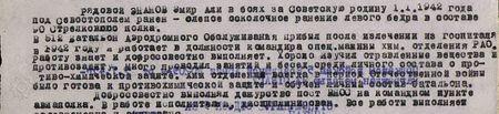 рядовой Энанов Эмир Али в боях за Советскую родину 1 января 1942 года под Севастополем ранен – слепое осколочное ранение левого бедра (в составе 90 стрелкового полка). В 512 батальон аэродромного обслуживания прибыл после излечения из госпиталя в 1942 году и работает в должности командира спецмашины химотделения РАО. Работу знает и добросовестно выполняет. Хорошо изучил отравляющие вещества и противозащиту. Много проводил занятий и бесед среди личного состава о противо-химической защите. Хим. отделение всегда в период Отечественной войны было готово к противохимической защите и обучен личный состав батальона. Добросовестно выполнял дежурство на посту ВНОС на командном пункте авиаполка. В работе исполнителен, дисциплинирован…