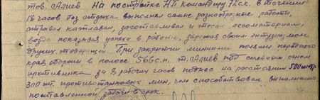 тов. Алиев на постройке НП командиру 72 СК в течение 18 часов без отдыха выполнял самые разнообразные работы, отрывал котлован, заготавливал и тесал лесоматериал, везде показывая успехи в работе, заряжая своим энтузиазмом других товарищей. При закрытии минными полями переднего края обороны в полосе 566 СП т. Алиев под сильным огнём противника за 8 часов поднёс на расстояние 500 метров 300 шт. противотанковых мин, чем способствовал выполнению поставленной задачив срок...