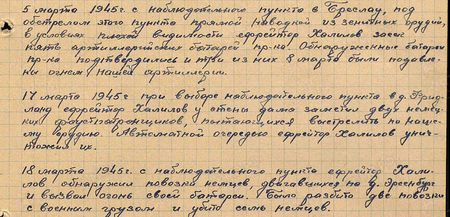 5 марта 1945 г. с наблюдательного пункта в Бреслау, под обстрелдом этого пункта прямой наводкой из зенитных орудий, в условиях плохой видимости ефрейтор Халилов засек пять артиллерийских бабатарей пр-ка. Обнаруженные батареи пр-ка подтвердились и три из них 8 марта были подавлены огнем нашей артиллерии. 17 марта 1945 г. при выборе наблюдательного пункта в д. Фридланд ефрейтор Халилов у стены дома заметил двух немецких фаустпатронщиков, пытающихся выстрелить по нашему орудию. Автоматной очередью ефрейтор Халилов уничтожил их. 18 марта 1945 г. с наблюдательного пункта ефрейтор Халилов обнаружил повозки немцев, двигавшихся во д. Эрсенбург и вызвал огонь своей батареи. Было разбито две повозки с военным грузом и убито семь немцев...