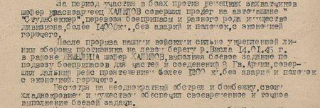 За период участия в боях против немецких захватчиков шофёр красноармеец Халилов совершил пробег на автомашине «Студебеккер», перевозя боеприпасы разного рода и имущество дивизиона, более 14000 км без аварий и поломок, с экономией горючего. После прорыва нашими войсками сильно сильно укреплённой линии боевой обороны противника на левом берегу реки Висла 14.01.45г. в районе Демблица шофёр Халилов, выполняя боевое задание по подвозу боеприпасов для частей и соединений 8-й гвардейской армии, совершил дальний рейс протяжением более 1200 км без аварий и поломок, с экономией горючего.   Несмотря на неоднократный обстрел и бомбёжку, своим хладнокровием и мужеством обеспечил своевременное и точное выполнение боевой задачи