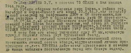 Ст. лейтенант Кетеев Э.У. в составе 73 ОПАНБ с мая месяца 1944 года. На рубеже обороны побережья реки Нарва, в районе гор. Магебург и Нарва-Йыэссу, его взвод 10.6.44 г. вёл стрельбу прямой наводкой по разрушению ДЗОТ и ОТ противника, при этом разрушен 1 ДЗОТ и подавлен огонь двух ОТ противника. 25.07.44 г. во время Нарвского наступления, при форсировании реки Нарва полевыми частями, вёл огонь на уничтожение и подавление огневых точек противника, а также огнём орудий прикрывал форсировавшие реку Нарва полевые части. В этом бою его взвод уничтожил одну 37-мм вражескую пушку и подавил огонь двух пулемётных гнёзд. Несмотря на сильный артиллерийско-миномётный огонь противника личный состав взвода, воодушевлённый личным примером ст. л-та Кетеева, действовал мужественно и отважно, до конца выполнил поставленную перед ним боевую задачу...
