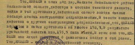 Тов. Янбаев в боях за дер. Великое Невельского района Калининской области, действуя в составе танкового десанта, зайдя в тыл противнику, действиями своего взвода оказал большую помощь наступающим подразделениям. В тесном взаимодействии с другими наступающими подразделениями тов. Янбаев ворвался в окопы противника на высоте 176.5. В результате рукопашной схватки высота 176.5 была взята. В этом бою тов. Янбаев сам лично уничтожил 8 фашистских солдат и был ранен. Тов. Янбаев – смелый и мужественный командир…