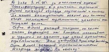 В боях 8 мая 1945 г. за населённый пункт Гроссенерсдорф командир расчёта сержант Алиев показал образцы мужества и отваги. По нашей наступающей пехоте вёл сильный огонь немецкий пулемётчик, засевший на чердаке дома. Сержант Алиев, рискуя жизнью, по голой степи выдвинулся на близкое расстояние и ударил по зданию, где засел вражеский пулемётчик. Дом загорелся. Путь пехоте был свободен. Сержант Алиев достоин правительственной награды медали «За отвагу»