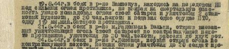 19.8.44 г. в боях в р-не Вампежув, находясь на передовом НП под сильным огнём противника, невзирая на смертельную опасность, умело командовал огнём своей батареи и уничтожил 2 станковых пулемёта, до 30 чел. пехоты и подавил одно орудие ПТО, одну 119-мм миномётную батарею противника. 21.8.44 г. в боях в районе м. Радомысль Вельки, открыв внезапный уничтожающий огонь своей батареей по контратакующей пехоте противника, уничтожил до 30 чел. пехоты, рассеяв до двух рот. 24.8.44 г. в боях в районе г. Дембица, первым открыв огонь по контратакующей пехоте, метким огнём уничтожил до 20 солдат противника, рассеяв до двух взводов…