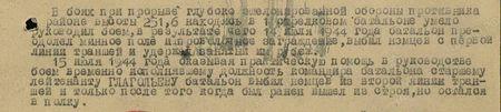 В боях при прорыве глубоко эшелонированной обороны противника в районе высоты 251,6 находясь в 1-м стрелковом батальоне, умело руководил боем, в результате чего 14 июля 1944 года батальон преодолел минное поле и проволочное заграждение, выбил немцем с первой линии траншей т удержал занятый им рубеж. 15 июля 1944 года оказывая практическую помощь в руководстве боем, временно исполнявшему должность командира батальона старшему лейтенанту Глагольеву батальон выбил немцев из второй линии траншей и только после того, когда был ранен, вышел из строя, но остался в полку...