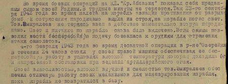 Во время боевых операций на КЛ «Кр. Абхазия» показал себя преданным сыном своей Родины. В трудные минуты не теряется. Так 23-го сентября 1942 года во время налета на корабль авиации противника от разрыва бомб и сотрясения пародинамо вышла из строя, на корабле погас свет. Тов. Эмиралеев не теряясь ввел в действие моментально вторую пародинамо. Свет и питание по кораблю снова было включено. Этим самым позволил вести беспреребойную подачу боезапаса к орудиям для отражения атаки самолетов. 4-го февраля 1943 года во время десантной операции в р-не «Озерейка» в течение 24 часов стоял у своей паровой машины обеспечивая ее бесперебойную работу в условиях высокой температуры которая доходила 60 градусов и напряженной обстановки при ведении артиллерийского огня. Своей выносливостью, высокой выучкой и смелостью тов. Эмиралеев обеспечил отличную работу своих механизмом для маневрирования корабля, пока корабль не возвратился на базу...