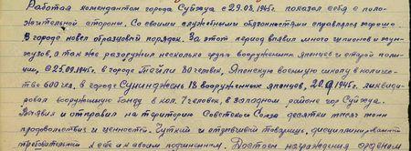 Работая комендантом города Суйхуа с 29.08.1945 г., показал себя с положительной стороны. Со своими служебным обязанностями справляется хорошо. В городе навёл образцовый порядок. За этот период выявил много шпионов и хунхузов, а также разоружил несколько групп вооружённых японцев и старой полиции, с 25 сентября 1945 г. в городе Тейли 80 человек, японскую военную школу в количестве 600 чел., в городе Суниджень – 18 вооружённых японцев. 20 сентября 1945 г. ликвидировал вооружённую банду в количестве 7 человек в западном районе г. Суйхуа. Выявил и отправил на территорию Советского Союза десятки тысяч тонн продовольствия и ценностей. Чуткий и отзывчивый товарищ, дисциплинированный, требовательный к себе и своим подчинённым…