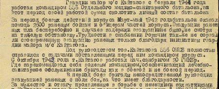 Гвардии майор м/с Кайтазов с февраля 1944 года, работая командиром 556 отдельного медико-санитарного батальона, за этот период своей работой сумел сколотить личный состав батальона. За период боевых действий корпуса март-май 1942 года батальон оказал помощь 2600 раненым бойцам и офицерам частей корпуса. Эвакуация раненых шла бесперебойно и случаев задержки эвакуации не было, несмотря на тяжёлую обстановку. Трудности в снабжении горючим также не сорвали своевременную эвакуацию раненых только благодаря инициативе майора м/с Кайтазова. Под руководством тов. Кайтазова 556 ОСМБ полностью справился с задачами, поставленными перед ним командованием корпуса. С октября 1942 года т. Кайтазов работал начсанбригом 20 ГМКБр, где зарекомендовал себя волевым командиром, обеспечивающим лечебно-санитарное обслуживание бригады как в боевой, так и небоевой период. В период боёв бригады непосредственно руководил эвакуацией раненых с поля боя, за что имеет благодарности…