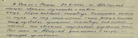 В бою за г. Роман 23 августа 1944 г. т. Абибулаев показал образцы мужества и отваги. Когда радиостанция командира батальона вышла из строя, он под минометным огнем, рискуя жизнью пешим передавал приказания командира батальона танкам, чем обеспечил непрерывное управление боем. Сам лично т. Абибулаев уничтожил 5 солдат и офицеров противника...
