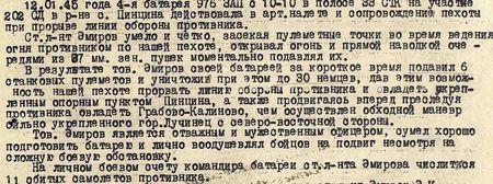 12 января 1945 года 4-я батарея 976-го зенитного артиллерийского полка с 10-10 в полосе 33 СТК на участке 202-й стрелковой дивизии в районе с. Пинцина действовала в артналёте и сопровождении пехоты при прорыве линии обороны противника. Старший лейтенант Эмиров, умело и чётко засекая пулемётные точки во время ведения огня противником по нашей пехоте, открывал огонь и прямой наводкой очередями из 37 мм зенитных пушек моментально подавлял их. В результате тов. Эмиров своей батареей за короткое время подавил 6 станковых пулемётов и уничтожил при этом до 30 немцев, дав этим возможность нашей пехоте прорвать линию обороны противника и овладеть укреплённым опорным пунктом Пинцина, а также, продвигаясь вперёд, преследуя противника, овладеть Грабово-Калиново, чем осуществлён обходный манёвр сильно укреплённого города Лучинец с северо-западной стороны. Тов. Эмиров является отважным и мужественным офицером, сумел хорошо подготовить батарею и лично воодушевлял бойцов на подвиг, несмотря на сложную боевую обстановку. На личном боевом счету командира батареи старшего лейтенанта Эмирова числится 11 сбитых самолётов противника