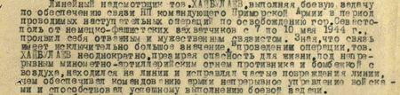 Линейный надсмотрщик т. Хайбулаев, выполняя боевую задачу по обеспечению связи наблюдательного пункта (НП) командующего Приморской Армии в период проводимых наступательных операций по освобождению г. Севастополь от немецко-фашистских захватчиков с 7 по 10 мая 1944 г., проявил себя отважным и мужественным связистом. Зная, что связь имеет исключительно большое значение в проведении операции, т. Хайбулаев неоднократно, презирая опасность для жизни, под непрерывным минометно-артиллерийским огнем противника и бомбежкой с воздуха, находился на линии и исправлял частые повреждения линии, чем обеспечивал командованию армии непрерывное управление войсками и способствовал успешному выполнению боевой задачи...